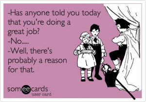 Ecard: -Has anyone told you today that you're doing a great ...