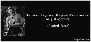 ... little point. It's my business. You just work here. - Elizabeth Arden
