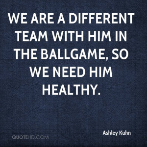 We are a different team with him in the ballgame, so we need him ...