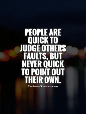 People are quick to judge others faults, but never quick to point out ...