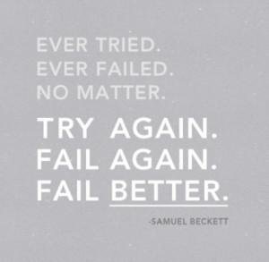 ... tried. Ever failed. No matter. Try again. Fail again. Fail better