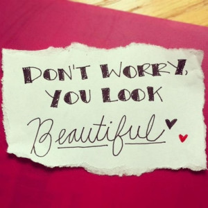 Don't worry. You look beautiful.