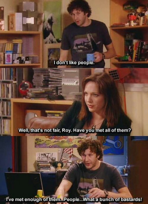 IT Crowd. Roy, Jen. I don't like people. Well, that's not fair, Roy ...