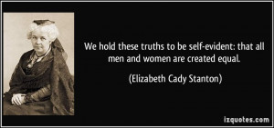We hold these truths to be self-evident: that all men and women are ...