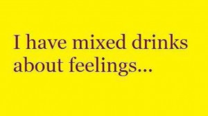 have mixed drinks about feelings...