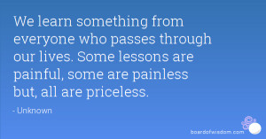 ... . Some lessons are painful, some are painless but, all are priceless