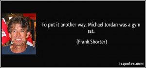 To put it another way, Michael Jordan was a gym rat. - Frank Shorter