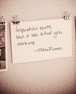 Inspiration Exicts But It Has to Find You Working ~ Inspirational ...
