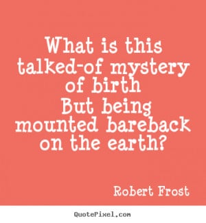 ... quotes about life - What is this talked-of mystery of birth but being