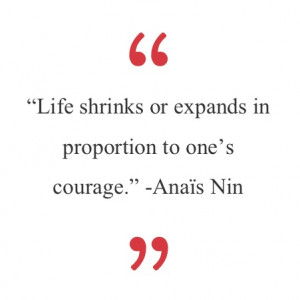 Life shrinks or expands in proportion to one's courage.