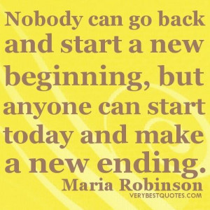 ... start a new beginning but anyone can start today and make a new ending