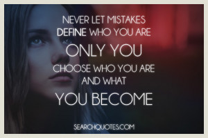 Never let mistakes define who you are, only you choose who you are and ...