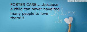 FOSTER CARE.....because a child can never have too many people to love ...