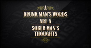 drunk mans words are a sober mans thoughts