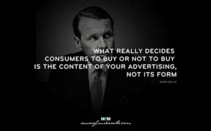 ... buy is the content of your advertising, not its form. – David Ogilvy