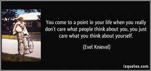 ... think about you, you just care what you think about yourself. - Evel