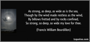 As strong, as deep, as wide as is the sea, Though by the wind made ...