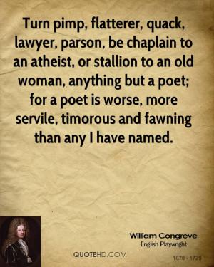 Turn pimp, flatterer, quack, lawyer, parson, be chaplain to an atheist ...