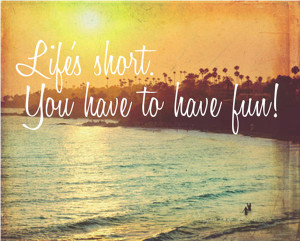 """Weekend Quote 8: """"Life's short, you have to have fun!"""""""