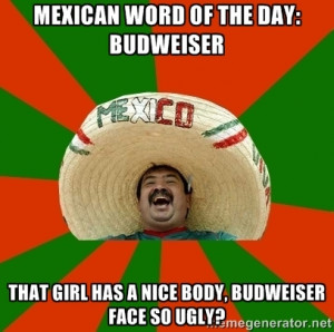 Successful Mexican - mexican word of the day: budweiser That girl has ...