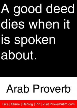 ... deed dies when it is spoken about. - Arab Proverb #proverbs #quotes