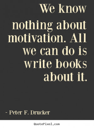 ... do is write books about.. Peter F. Drucker popular motivational quotes