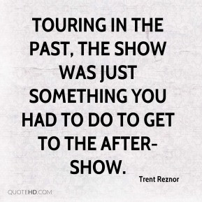 Trent Reznor - Touring in the past, the show was just something you ...