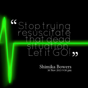 Quotes Picture: stop trying resuscitate that dead situation let it go!