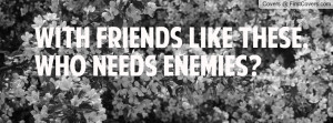 with friends like these , Pictures , who needs enemies? , Pictures