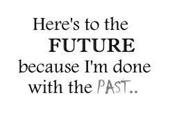 Here's to the future, because I'm done with the past...