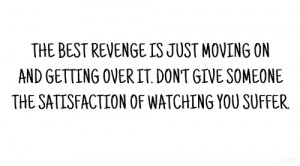 The best revenge is just moving on and getting overit. Don't give ...
