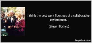 think the best work flows out of a collaborative environment ...