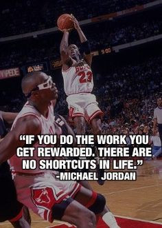 ... work, you get rewarded. There are no shortcuts in life.