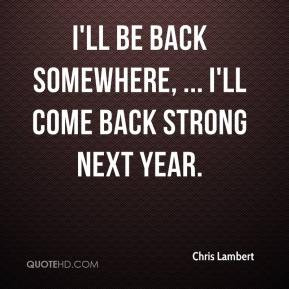 ... Lambert - I'll be back somewhere, ... I'll come back strong next year