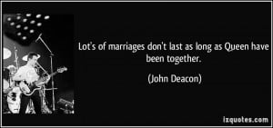 ... marriages don't last as long as Queen have been together. - John