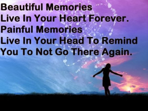 Beautiful memories live in your heart forever. Painful memories live ...