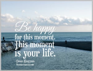 ... quotes, Be happy for this moment. This moment is your life. - Omar