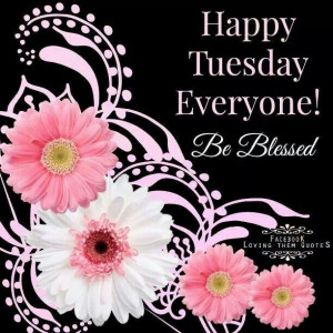 Happy Tuesday  Be Blessed