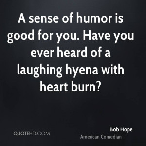 sense of humor is good for you. Have you ever heard of a laughing ...