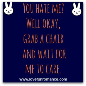 you hate me well ok grab a chair and wait for me to care