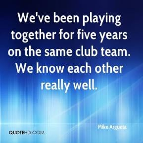 Mike Argueta - We've been playing together for five years on the same ...
