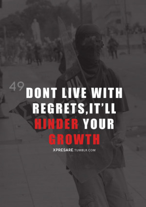 Don't live with regrets, It'll hinder your growth.