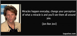 Miracles happen everyday, change your perception of what a miracle is ...