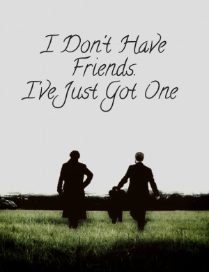 Sherlock BBC Quote) I don't have friends. I've just got one