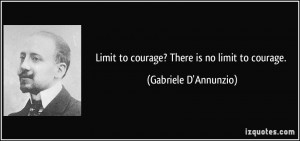 Limit to courage? There is no limit to courage. - Gabriele D'Annunzio