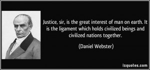 Justice, sir, is the great interest of man on earth. It is the ...