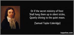 ... icicles, Quietly shining to the quiet moon. - Samuel Taylor Coleridge