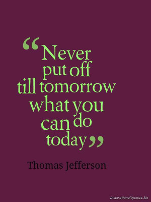 ... put off till tomorrow what you can do today' –Thomas Jefferson
