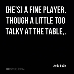 He's] a fine player, though a little too talky at the table,.
