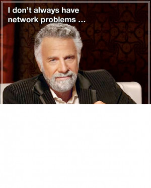 don't always have network problems ...